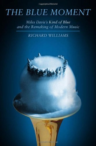Richard Williams The Blue Moment Miles Davis's Kind Of Blue And The Remaking Of Mo