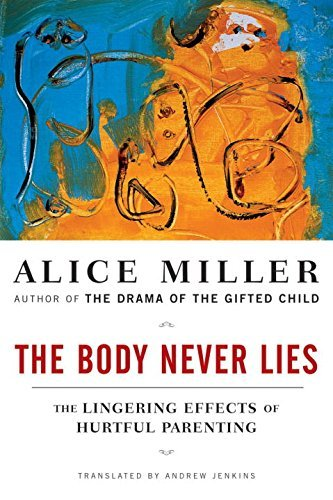 Alice Miller The Body Never Lies The Lingering Effects Of Cruel Parenting