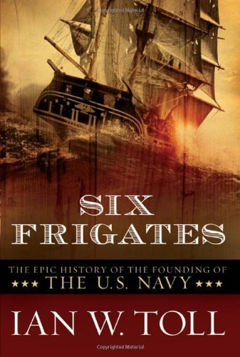 Ian W. Toll Six Frigates The Epic History Of The Founding Of The U.S. Navy