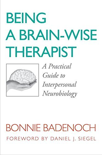 Bonnie Badenoch Being A Brain Wise Therapist A Practical Guide To Interpersonal Neurobiology