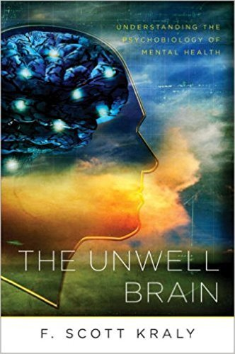 F. Scott Kraly The Unwell Brain Understanding The Psychobiology Of Mental Health