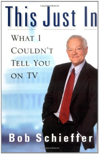 Bob Schieffer This Just In What I Couldn't Tell You On Tv