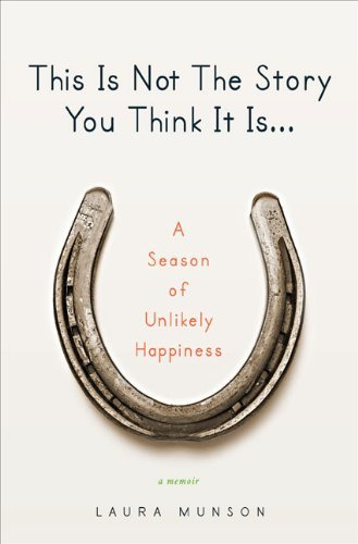 Laura Munson This Is Not The Story You Think It Is... A Season Of Unlikely Happiness