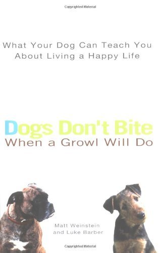 Matt Weinstein Dogs Don't Bite When A Growl Will Do What Your Dog Can Teach You About Liv