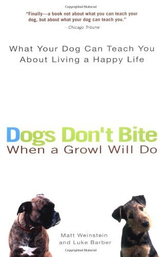Matt Weinstein Dogs Don't Bite When A Growl Will Do What Your Dog Can Teach You About Living A Happy