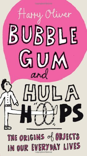 Harry Oliver Bubble Gum And Hula Hoops The Origins Of Objects In Our Everyday Lives