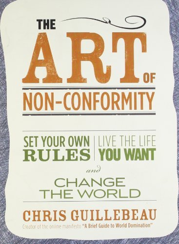 Chris Guillebeau The Art Of Non Conformity Set Your Own Rules Live The Life You Want And C