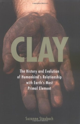 Suzanne Staubach Clay The History & Evolution Of Humankind's Relationship With Earth's Most Primal Element