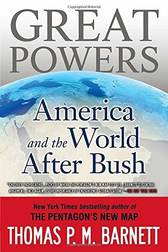 Thomas P. M. Barnett Great Powers America And The World After Bush