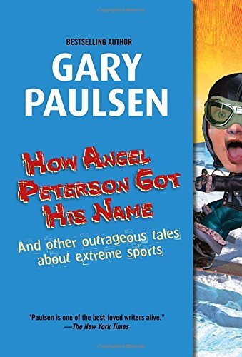 Gary Paulsen How Angel Peterson Got His Name And Other Outrageous Tales About Extreme Sports