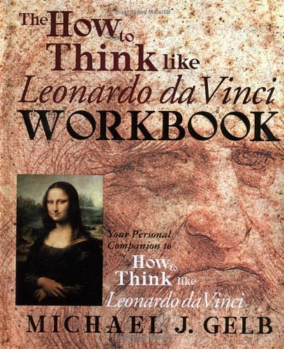 Michael J. Gelb The How To Think Like Leonardo Da Vinci Workbook N Your Personal Companion To How To Think Like Leon Workbook