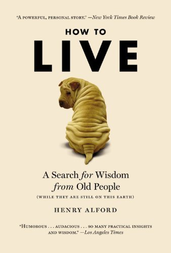 Henry Alford How To Live A Search For Wisdom From Old People (while They A