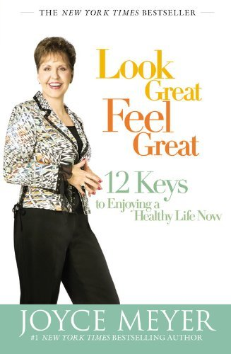 Joyce Meyer Look Great Feel Great 12 Keys To Enjoying A Healthy Life Now