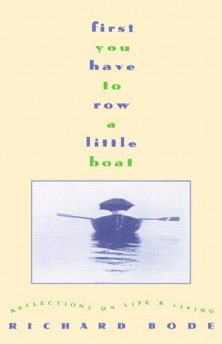 Richard Bode First You Have To Row A Little Boat Reflections On Life & Living