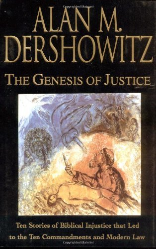 Alan M. Dershowitz The Genesis Of Justice Ten Stories Of Biblical Injustice That Led To The