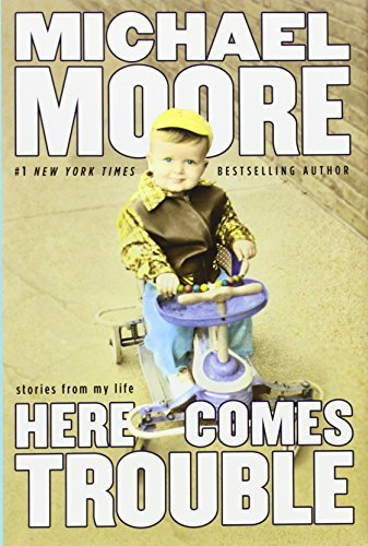 Michael Moore Here Comes Trouble Stories From My Life