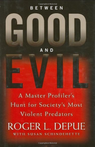 Roger L. Depue Between Good And Evil A Master Profiler's Hunt For Society's Most Viole