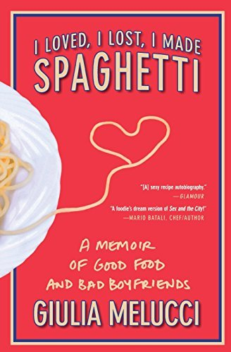 Melucci I Loved I Lost I Made Spaghetti A Memoir Of Good Food And Bad Boyfriends