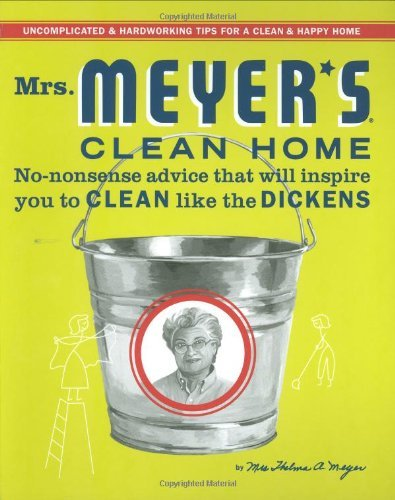 Thelma A. Meyer Mrs. Meyer's Clean Home No Nonsense Advice That Will Inspire You To Clean