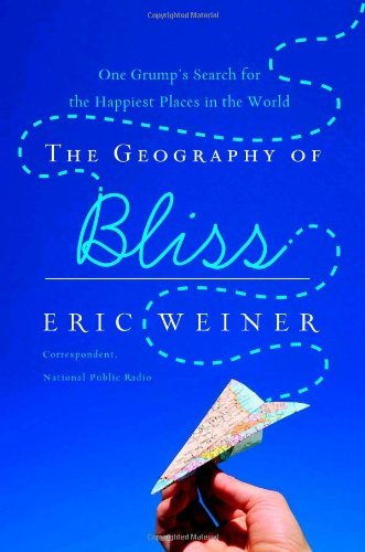 Eric Weiner Geography Of Bliss The One Grump's Search For The Happiest Places In The