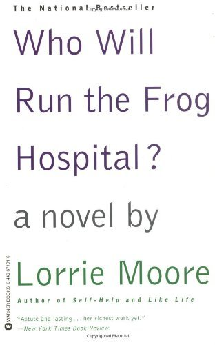Lorrie Moore Who Will Run The Frog Hospital?