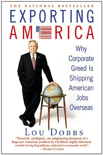 Lou Dobbs Exporting America Why Corporate Greed Is Shipping American Jobs Ove