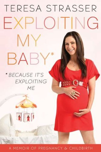 Teresa Strasser Exploiting My Baby A Memoir Of Pregnancy & Childbirth