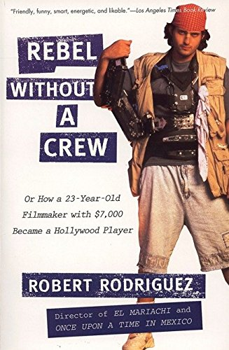 Robert Rodriguez Rebel Without A Crew Or How A 23 Year Old Filmmaker With $7 000 Became