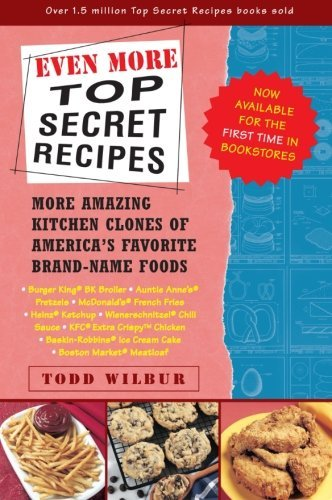 Todd Wilbur Even More Top Secret Recipes More Amazing Kitchen Clones Of America's Favorite