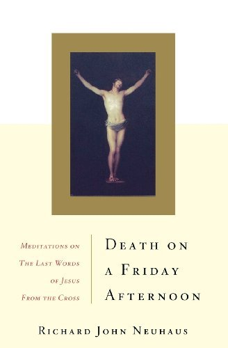 Richard John Neuhaus Death On A Friday Afternoon Meditations On The Las