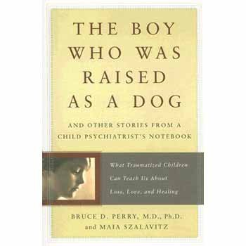 Bruce Perry Boy Who Was Raised As A Dog The And Other Stories From A Child Psychiatrist's Not
