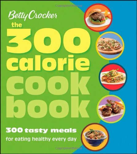 Betty Crocker Betty Crocker The 300 Calorie Cookbook 300 Tasty Meals For Eating Healthy Every Day