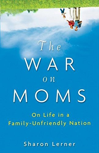 Sharon Lerner The War On Moms On Life In A Family Unfriendly Nation