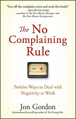 Jon Gordon The No Complaining Rule Positive Ways To Deal With Negativity At Work