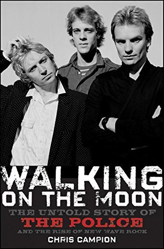 Chris Campion Walking On The Moon The Untold Story Of The Police And The Rise Of Ne