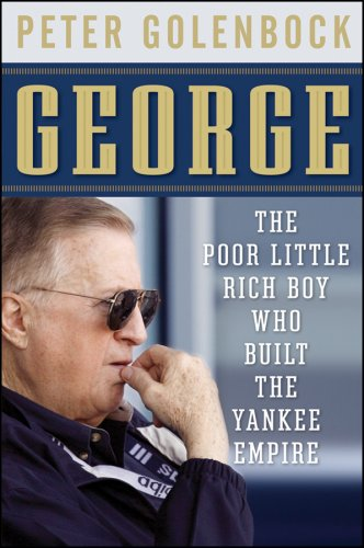Peter Golenbock George The Poor Little Rich Boy Who Built The Yankee Emp