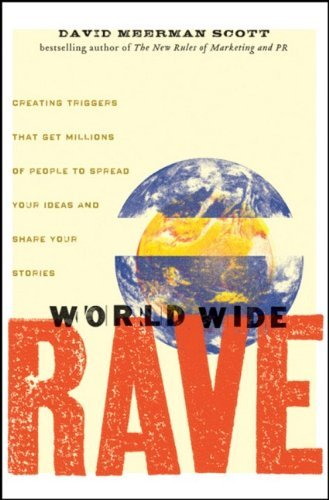 David Meerman Scott World Wide Rave Creating Triggers That Get Millions Of People To