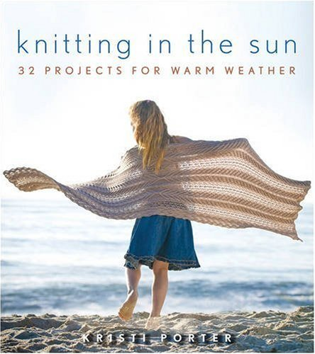 Kristi Porter Knitting In The Sun 32 Projects For Warm Weather