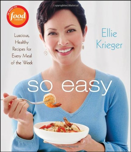 Ellie Krieger So Easy Luscious Healthy Recipes For Every Meal Of The W