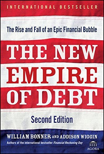 Will Bonner The New Empire Of Debt The Rise And Fall Of An Epic Financial Bubble 0002 Edition;