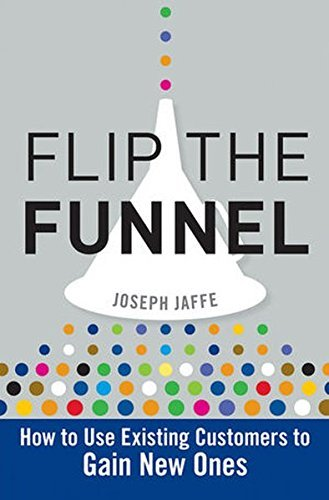 Joseph Jaffe Flip The Funnel How To Use Existing Customers To Gain New Ones