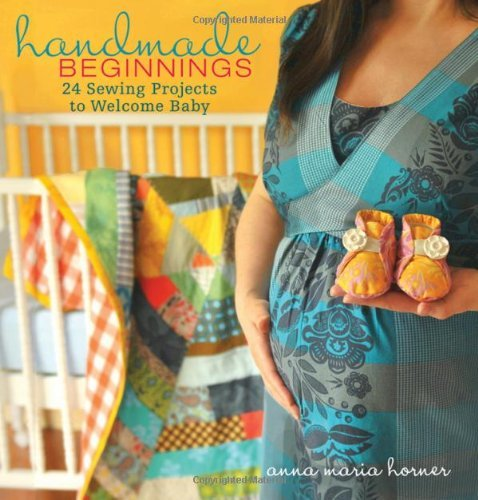 Horner Anna Maria Handmade Beginnings 24 Sewing Projects To Welcome Baby [with Pattern(