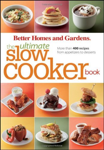 Better Homes And Gardens Better Homes And Gardens The Ultimate Slow Cooker More Than 400 Recipes From Appetizers To Desserts