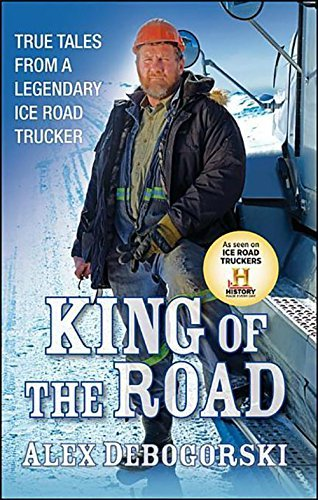 Alex Debogorski King Of The Road True Tales From A Legendary Ice Road Trucker