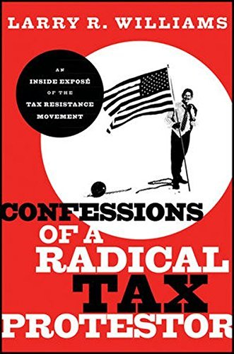 Larry R. Williams Confessions Of A Radical Tax Protestor An Inside Expose Of The Tax Resistance Movement