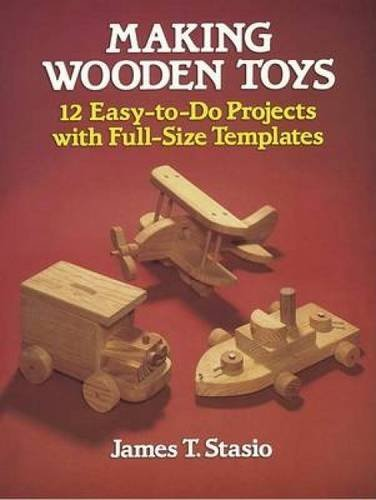 James T. Stasio Making Wooden Toys 12 Easy To Do Projects With Full Size Templates