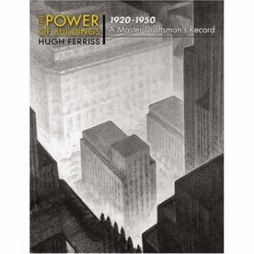 Hugh Ferriss The Power Of Buildings 1920 1950 A Master Draftsman's Record