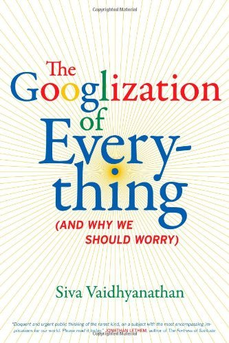 Siva Vaidhyanathan The Googlization Of Everything (and Why We Should Worry)