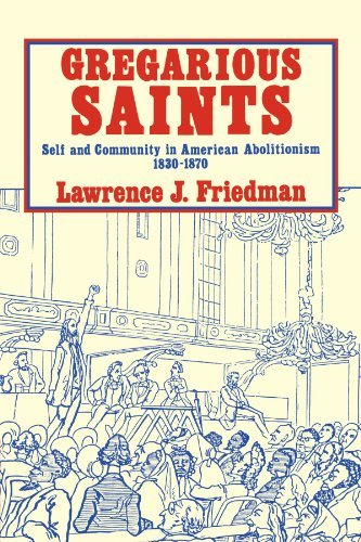 Lawrence Jacob Friedman Gregarious Saints Self And Community In Antebellum American Aboliti
