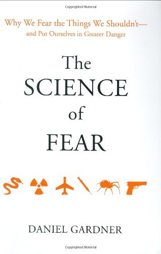 Daniel Gardner Science Of Fear The Why We Fear The Things We Shouldn't And Put Ours